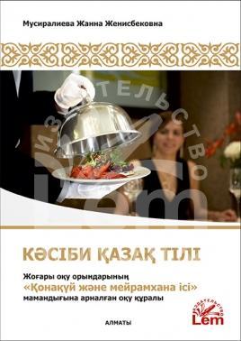Кәсіби қазақ тілі. Жоғары оқу орындарының «Қонақүй және мейрамхана ісі» мамандығына арналған оқу құралы. Оқу құралы.