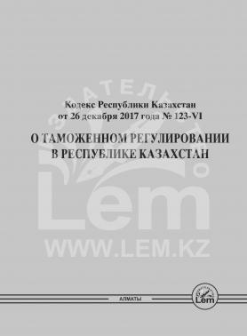 «О таможенном регулировании в РК» Кодекс РК от 26.12.2017 года № 123-VI (форматА4)