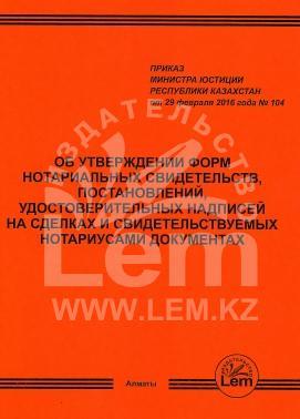 Приказ Министра Юстиции РК от 29.02.16г. № 104 об утверждении форм нотариальных свидетельств, постановлений, удостоверительных надписей на сделках и свидетельствуемых нотариусами документах