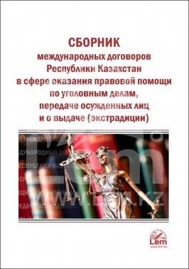 Сборник международных договоров РК в сфере оказания правовой помощи по уголовным делам, передаче осужденных лиц и о выдаче (экстрадиции)