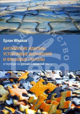 Английские идиомы, устойчивые выражения и фразовые глаголы в переводе на русский и казахский языки.*