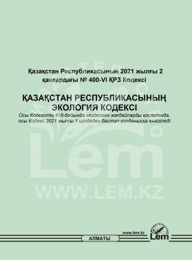 ҚАЗАҚСТАН РЕСПУБЛИКАСЫНЫҢ ЭКОЛОГИЯ КОДЕКСІ (от 2 января 2021, №400-VI)